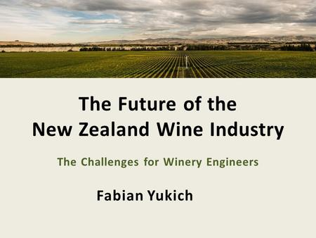 Fabian Yukich The Future of the New Zealand Wine Industry The Challenges for Winery Engineers.
