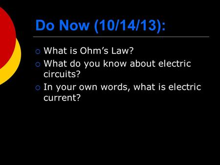 Do Now (10/14/13):  What is Ohm's Law?  What do you know about electric circuits?  In your own words, what is electric current?