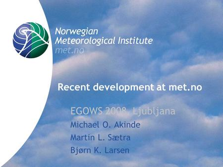 Norwegian Meteorological Institute met.no Recent development at met.no EGOWS 2008, Ljubljana Michael O. Akinde Martin L. Sætra Bjørn K. Larsen.