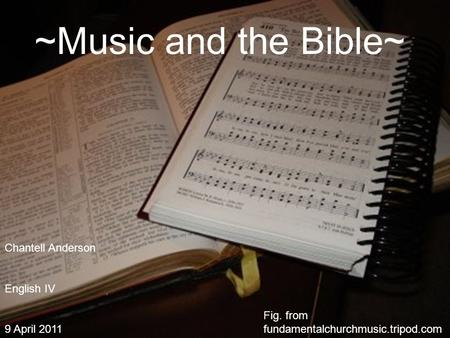 ~Music and the Bible~ Fig. from fundamentalchurchmusic.tripod.com Chantell Anderson English IV 9 April 2011.