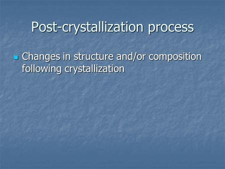 Post-crystallization process Changes in structure and/or composition following crystallization Changes in structure and/or composition following crystallization.