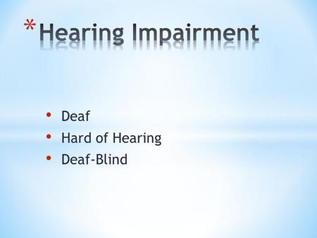 Deaf Hard of Hearing Deaf-Blind. Severe impairment Cannot process linguistic information through hearing Not included in the parameters of deaf Permanent.