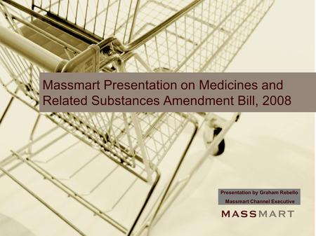 Massmart Presentation on Medicines and Related Substances Amendment Bill, 2008 Presentation by Graham Rebello Massmart Channel Executive.