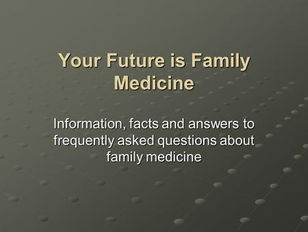 Your Future is Family Medicine Information, facts and answers to frequently asked questions about family medicine.