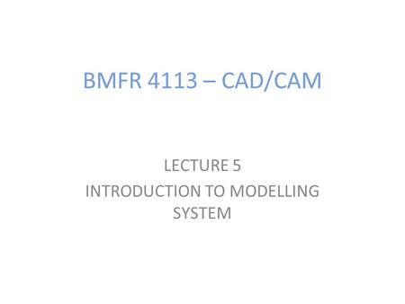 BMFR 4113 – CAD/CAM LECTURE 5 INTRODUCTION TO MODELLING SYSTEM.