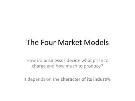 The Four Market Models How do businesses decide what price to charge and how much to produce? It depends on the character of its industry.