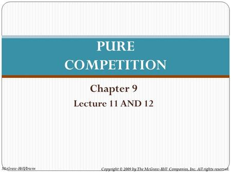 McGraw-Hill/Irwin Copyright © 2009 by The McGraw-Hill Companies, Inc. All rights reserved. Chapter 9 Lecture 11 AND 12 PURE COMPETITION.