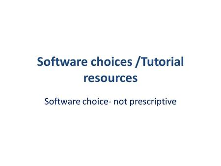 Software choices /Tutorial resources Software choice- not prescriptive.