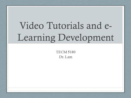 Video Tutorials and e- Learning Development TECM 5180 Dr. Lam.