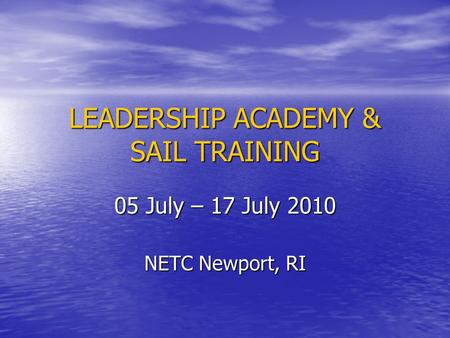 LEADERSHIP ACADEMY & SAIL TRAINING 05 July – 17 July 2010 NETC Newport, RI.