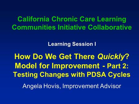 California Chronic Care Learning Communities Initiative Collaborative Learning Session I How Do We Get There Quickly? Model for Improvement - Part 2: Testing.