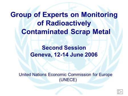 Group of Experts on Monitoring of Radioactively Contaminated Scrap Metal Second Session Geneva, 12-14 June 2006 United Nations Economic Commission for.