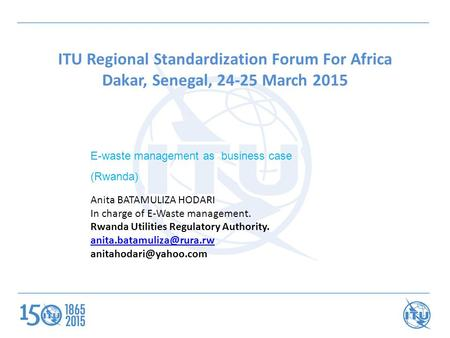 ITU Regional Standardization Forum For Africa Dakar, Senegal, 24-25 March 2015 E-waste management as business case (Rwanda) Anita BATAMULIZA HODARI In.