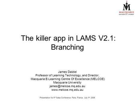 The killer app in LAMS V2.1: Branching James Dalziel Professor of Learning Technology, and Director, Macquarie E-Learning Centre Of Excellence (MELCOE)