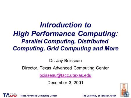 Introduction to High Performance Computing: Parallel Computing, Distributed Computing, Grid Computing and More Dr. Jay Boisseau Director, Texas Advanced.