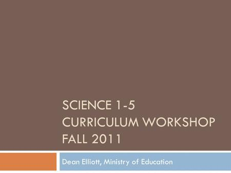 SCIENCE 1-5 CURRICULUM WORKSHOP FALL 2011 Dean Elliott, Ministry of Education.