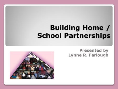 Building Home / School Partnerships Presented by Lynne R. Farlough.