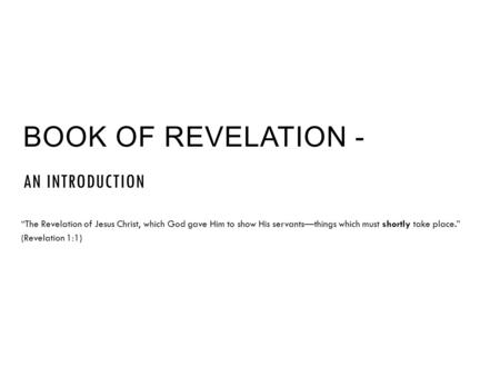 "BOOK OF REVELATION - AN INTRODUCTION ""The Revelation of Jesus Christ, which God gave Him to show His servants—things which must shortly take place."" (Revelation."