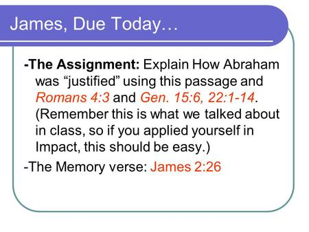 "James, Due Today… -The Assignment: Explain How Abraham was ""justified"" using this passage and Romans 4:3 and Gen. 15:6, 22:1-14. (Remember this is what."