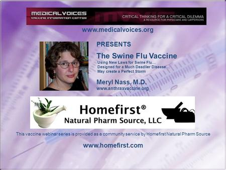 Www.medicalvoices.org This vaccine webinar series is provided as a community service by Homefirst Natural Pharm Source www.homefirst.com PRESENTS The Swine.