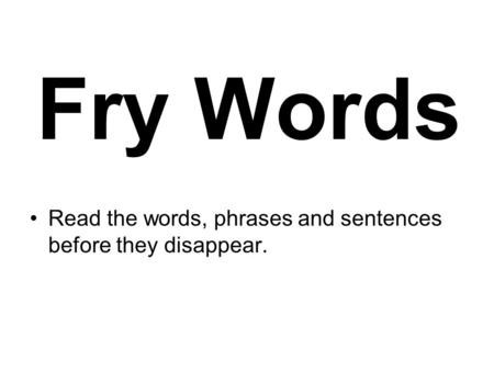 Fry Words Read the words, phrases and sentences before they disappear.
