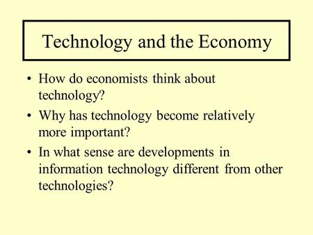 Technology and the Economy How do economists think about technology? Why has technology become relatively more important? In what sense are developments.