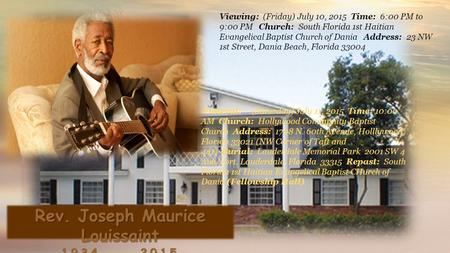 Rev. Joseph Maurice Louissaint 1934 - 2015 Viewing: (Friday) July 10, 2015 Time: 6:00 PM to 9:00 PM Church: South Florida 1st Haitian Evangelical Baptist.