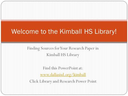 Finding Sources for Your Research Paper in Kimball HS Library Find this PowerPoint at: www.dallasisd.org/kimball Click Library and Research Power Point.
