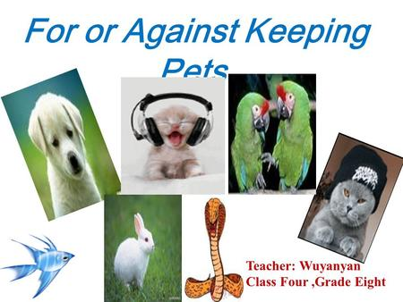 For or Against Keeping Pets Teacher: Wuyanyan Class Four,Grade Eight.