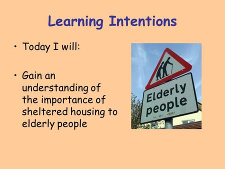 Learning Intentions Today I will: Gain an understanding of the importance of sheltered housing to elderly people.