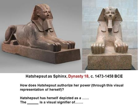 Hatshepsut as Sphinx, Dynasty 18, c. 1473-1458 BCE How does Hatshepsut authorize her power (through this visual representation of herself)? Hatshepsut.