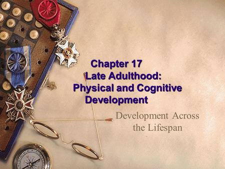 Chapter 17 Late Adulthood: Physical and Cognitive Development Development Across the Lifespan.