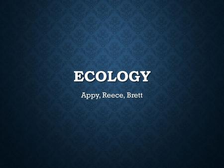ECOLOGY Appy, Reece, Brett. What is Ecology Ecology is a scientific study of interactions of organisms with one another and with the physical and chemical.