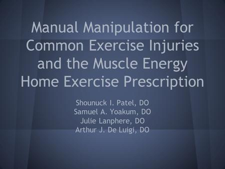 Manual Manipulation for Common Exercise Injuries and the Muscle Energy Home Exercise Prescription Shounuck I. Patel, DO Samuel A. Yoakum, DO Julie Lanphere,