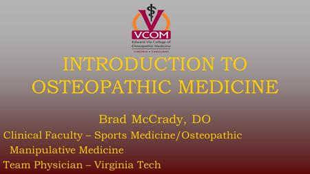 INTRODUCTION TO OSTEOPATHIC MEDICINE Brad McCrady, DO Clinical Faculty – Sports Medicine/Osteopathic Manipulative Medicine Team Physician – Virginia Tech.