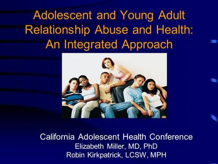 Adolescent and Young Adult Relationship Abuse and Health: An Integrated Approach California Adolescent Health Conference Elizabeth Miller, MD, PhD Robin.