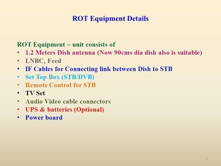 ROT Equipment Details ROT Equipment – unit consists of 1.2 Meters Dish antenna (Now 90cms dia dish also is suitable) LNBC, Feed IF Cables for Connecting.