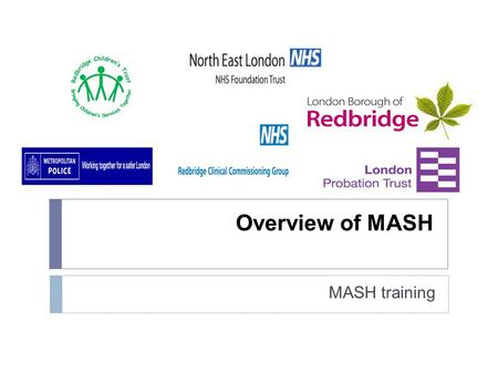 Overview of MASH MASH training. What is a MASH?  Multi Agency Safeguarding Hub  A MASH is a centre which brings together agencies (and their information)