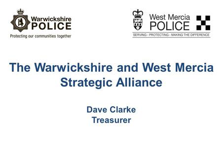 The Warwickshire and West Mercia Strategic Alliance Dave Clarke Treasurer.