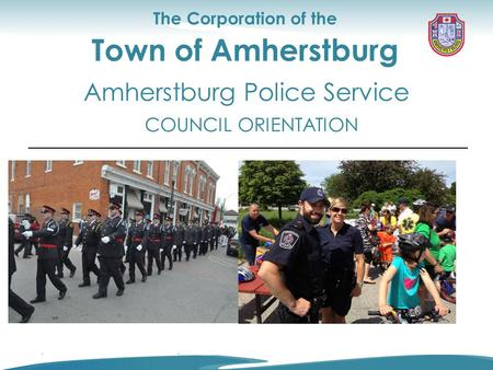 Council Orientation Corporate and Community Services The Corporation of the Town of Amherstburg COUNCIL ORIENTATION Amherstburg Police Service.