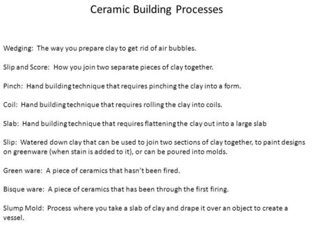 Ceramic Building Processes Wedging: The way you prepare clay to get rid of air bubbles. Slip and Score: How you join two separate pieces of clay together.