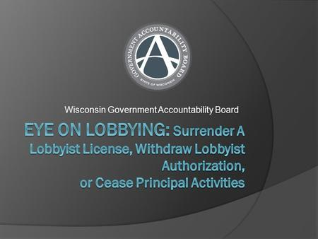 Wisconsin Government Accountability Board. Surrender A Lobbyist License  You must complete all reporting requirements before surrendering your lobbyist.