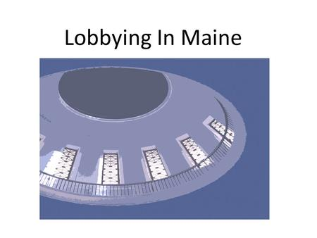 "Lobbying In Maine. When do you Become a ""Lobbyist"" and have to Register? 1.Must communicate with a covered governmental official 2.For the purpose of."