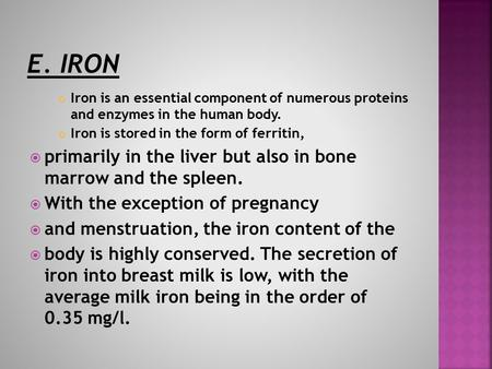 Iron is an essential component of numerous proteins and enzymes in the human body. Iron is stored in the form of ferritin,  primarily in the liver but.