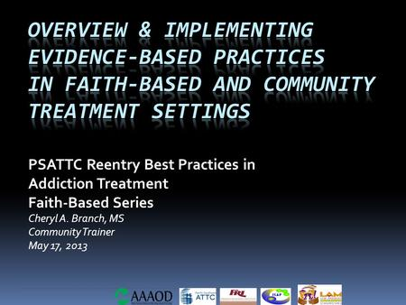PSATTC Reentry Best Practices in Addiction Treatment Faith-Based Series Cheryl A. Branch, MS Community Trainer May 17, 2013.