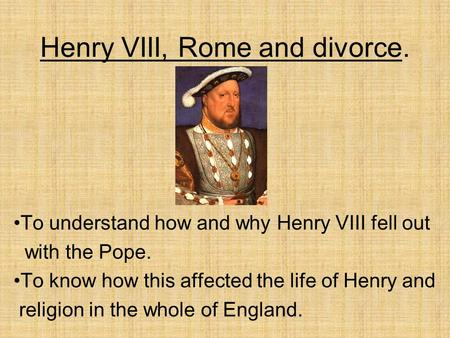 Henry VIII, Rome and divorce. To understand how and why Henry VIII fell out with the Pope. To know how this affected the life of Henry and religion in.