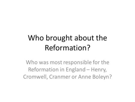 Who brought about the Reformation? Who was most responsible for the Reformation in England – Henry, Cromwell, Cranmer or Anne Boleyn?