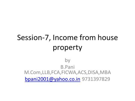 Session-7, Income from house property by B.Pani M.Com,LLB,FCA,FICWA,ACS,DISA,MBA 9731397829.