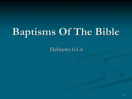 "Baptisms Of The Bible Hebrews 6:1-6 1. Ephesians 4:4-6 ""(There is) one body, and one Spirit, even as also ye were called in one hope of your calling;"
