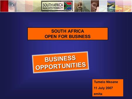 SOUTH AFRICA OPEN FOR BUSINESS BUSINESS OPPORTUNITIES Tumelo Nkoane 11 July 2007 emita.